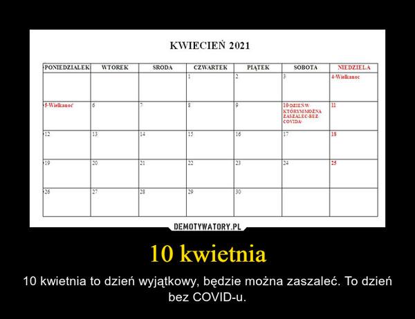 10 kwietnia – 10 kwietnia to dzień wyjątkowy, będzie można zaszaleć. To dzień bez COVID-u.
