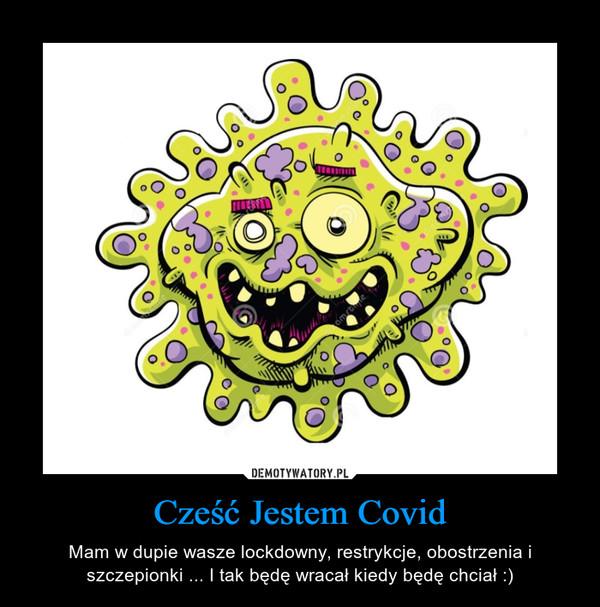 Cześć Jestem Covid – Mam w dupie wasze lockdowny, restrykcje, obostrzenia i szczepionki ... I tak będę wracał kiedy będę chciał :)