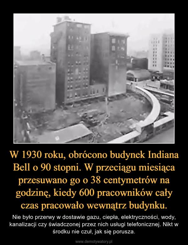 W 1930 roku, obrócono budynek Indiana Bell o 90 stopni. W przeciągu miesiąca przesuwano go o 38 centymetrów na godzinę, kiedy 600 pracowników cały czas pracowało wewnątrz budynku. – Nie było przerwy w dostawie gazu, ciepła, elektryczności, wody, kanalizacji czy świadczonej przez nich usługi telefonicznej. Nikt w środku nie czuł, jak się porusza.