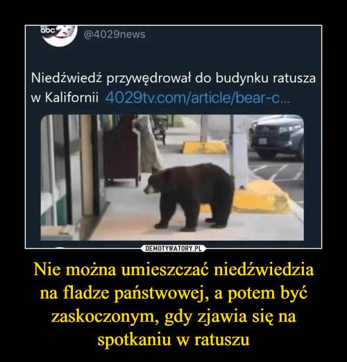 Nie można umieszczać niedźwiedzia na fladze państwowej, a potem być zaskoczonym, gdy zjawia się na spotkaniu w ratuszu