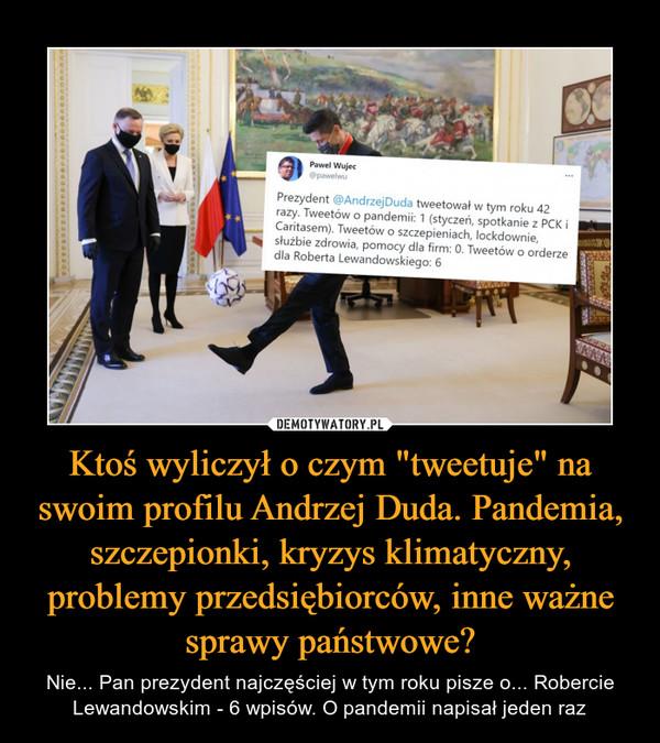 """Ktoś wyliczył o czym """"tweetuje"""" na swoim profilu Andrzej Duda. Pandemia, szczepionki, kryzys klimatyczny, problemy przedsiębiorców, inne ważne sprawy państwowe? – Nie... Pan prezydent najczęściej w tym roku pisze o... Robercie Lewandowskim - 6 wpisów. O pandemii napisał jeden raz"""