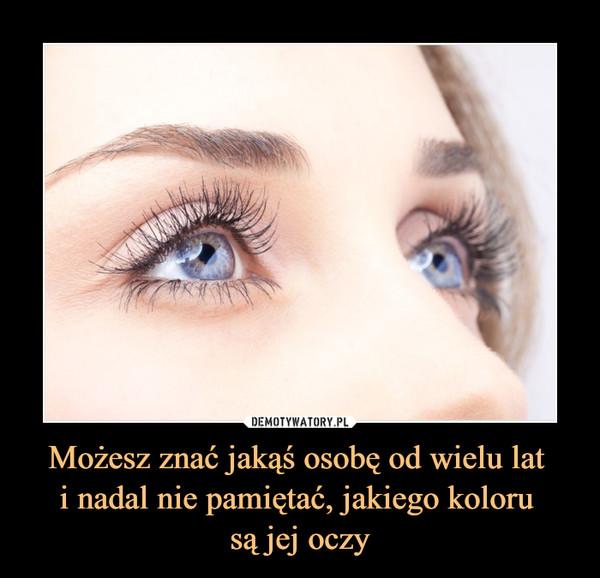 Możesz znać jakąś osobę od wielu lat i nadal nie pamiętać, jakiego koloru są jej oczy –