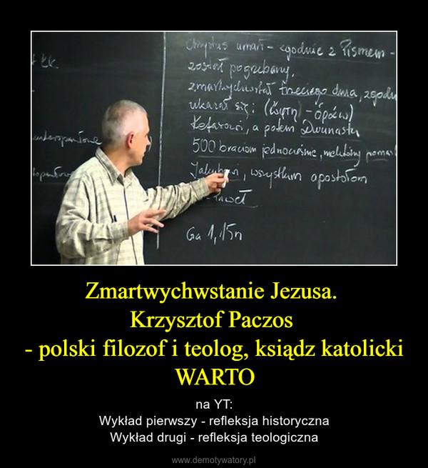 Zmartwychwstanie Jezusa. Krzysztof Paczos - polski filozof i teolog, ksiądz katolickiWARTO – na YT:Wykład pierwszy - refleksja historycznaWykład drugi - refleksja teologiczna