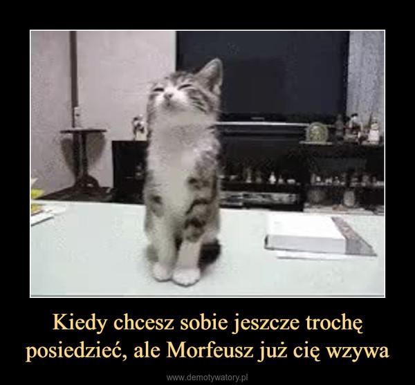 Kiedy chcesz sobie jeszcze trochę posiedzieć, ale Morfeusz już cię wzywa –