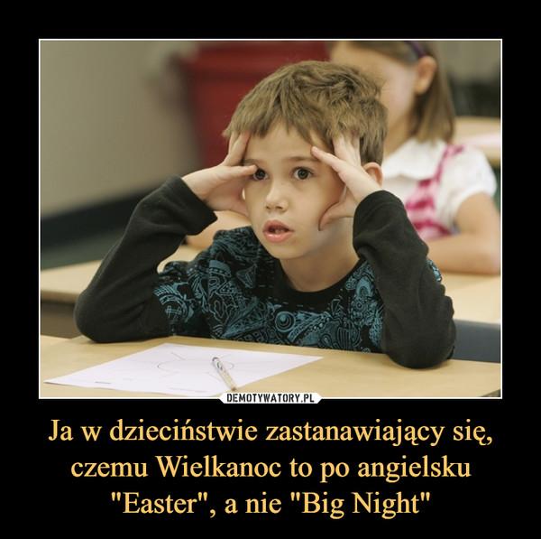 """Ja w dzieciństwie zastanawiający się, czemu Wielkanoc to po angielsku""""Easter"""", a nie """"Big Night"""" –"""