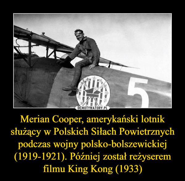 Merian Cooper, amerykański lotnik służący w Polskich Siłach Powietrznych podczas wojny polsko-bolszewickiej (1919-1921). Później został reżyserem filmu King Kong (1933) –