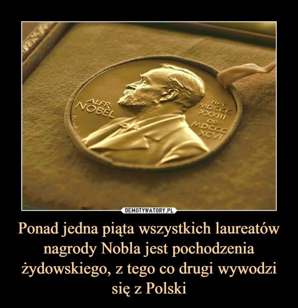 Ponad jedna piąta wszystkich laureatów nagrody Nobla jest pochodzenia żydowskiego, z tego co drugi wywodzi się z Polski –