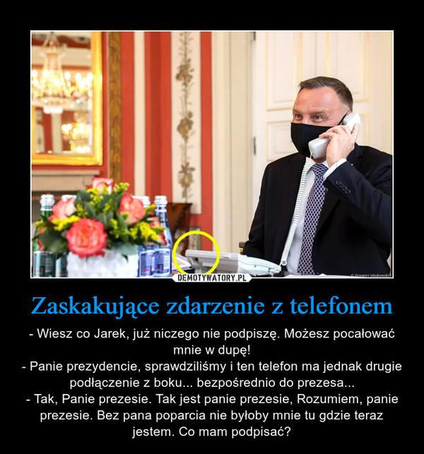 Zaskakujące zdarzenie z telefonem – - Wiesz co Jarek, już niczego nie podpiszę. Możesz pocałować mnie w dupę!- Panie prezydencie, sprawdziliśmy i ten telefon ma jednak drugie podłączenie z boku... bezpośrednio do prezesa...- Tak, Panie prezesie. Tak jest panie prezesie, Rozumiem, panie prezesie. Bez pana poparcia nie byłoby mnie tu gdzie teraz jestem. Co mam podpisać?