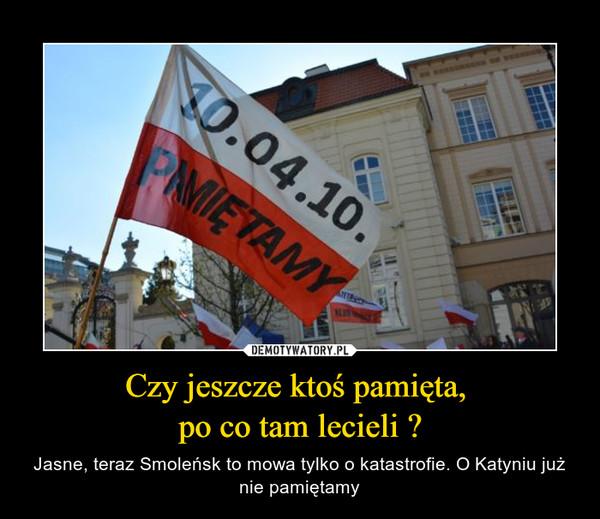 Czy jeszcze ktoś pamięta, po co tam lecieli ? – Jasne, teraz Smoleńsk to mowa tylko o katastrofie. O Katyniu już nie pamiętamy