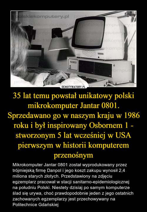 35 lat temu powstał unikatowy polski mikrokomputer Jantar 0801. Sprzedawano go w naszym kraju w 1986 roku i był inspirowany Osbornem 1 - stworzonym 5 lat wcześniej w USA pierwszym w historii komputerem przenośnym