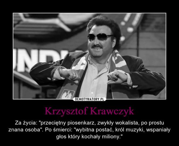 """Krzysztof Krawczyk – Za życia: """"przeciętny piosenkarz, zwykły wokalista, po prostu znana osoba"""". Po śmierci: """"wybitna postać, król muzyki, wspaniały głos który kochały miliony."""""""