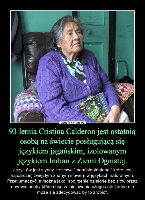 """93 letnia Cristina Calderon jest ostatnią osobą na świecie posługującą się językiem jagańskim, izolowanym językiem Indian z Ziemi Ognistej. – Język ów jest słynny ze słowa """"mamihlapinatapai"""" które jest najbardziej zwięzłym znanym słowem w językach naturalnych. Przetłumaczyć je można jako """"spojrzenie dzielone bez słów przez obydwie osoby które chcą zainicjowania czegoś ale żadne nie może się zdecydować by to zrobić""""."""