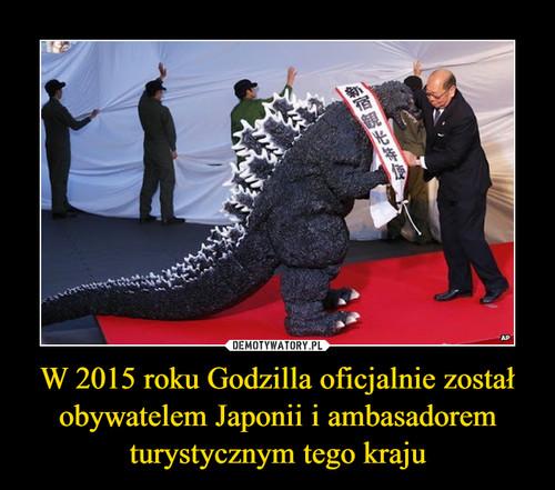 W 2015 roku Godzilla oficjalnie został obywatelem Japonii i ambasadorem turystycznym tego kraju