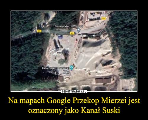 Na mapach Google Przekop Mierzei jest oznaczony jako Kanał Suski