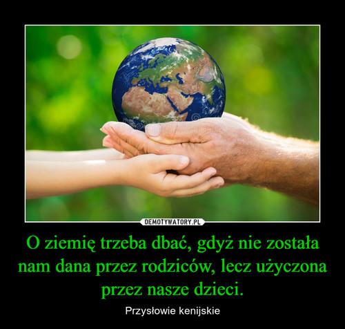 O ziemię trzeba dbać, gdyż nie została nam dana przez rodziców, lecz użyczona przez nasze dzieci.
