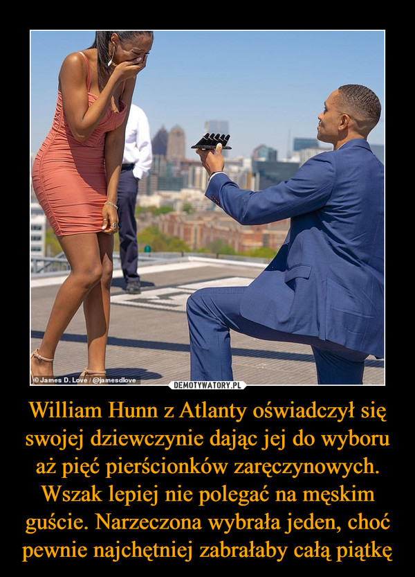 William Hunn z Atlanty oświadczył się swojej dziewczynie dając jej do wyboru aż pięć pierścionków zaręczynowych. Wszak lepiej nie polegać na męskim guście. Narzeczona wybrała jeden, choć pewnie najchętniej zabrałaby całą piątkę –