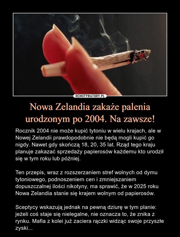 Nowa Zelandia zakaże palenia urodzonym po 2004. Na zawsze! – Rocznik 2004 nie może kupić tytoniu w wielu krajach, ale w Nowej Zelandii prawdopodobnie nie będą mogli kupić go nigdy. Nawet gdy skończą 18, 20, 35 lat. Rząd tego kraju planuje zakazać sprzedaży papierosów każdemu kto urodził się w tym roku lub później. Ten przepis, wraz z rozszerzaniem stref wolnych od dymu tytoniowego, podnoszeniem cen i zmniejszaniem dopuszczalnej ilości nikotyny, ma sprawić, że w 2025 roku Nowa Zelandia stanie się krajem wolnym od papierosów.Sceptycy wskazują jednak na pewną dziurę w tym planie: jeżeli coś staje się nielegalne, nie oznacza to, że znika z rynku. Mafia z kolei już zaciera rączki widząc swoje przyszłe zyski...