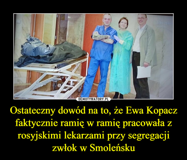 Ostateczny dowód na to, że Ewa Kopacz faktycznie ramię w ramię pracowała z rosyjskimi lekarzami przy segregacji zwłok w Smoleńsku –