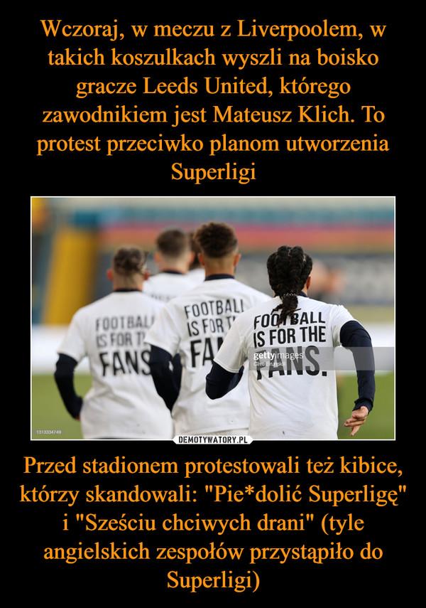 """Przed stadionem protestowali też kibice, którzy skandowali: """"Pie*dolić Superligę"""" i """"Sześciu chciwych drani"""" (tyle angielskich zespołów przystąpiło do Superligi) –"""
