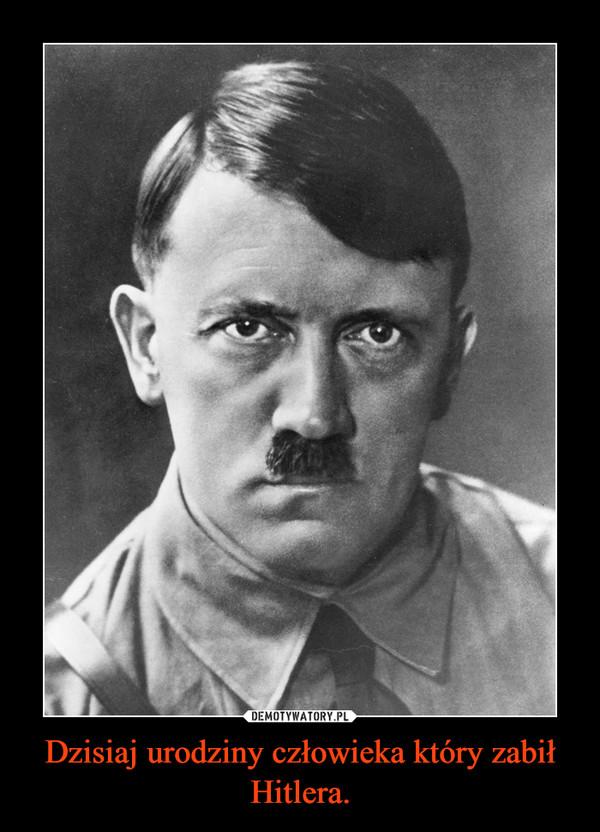 Dzisiaj urodziny człowieka który zabił Hitlera.