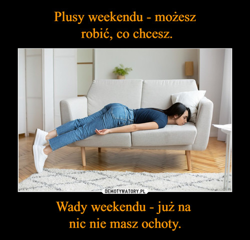 Plusy weekendu - możesz  robić, co chcesz. Wady weekendu - już na  nic nie masz ochoty.