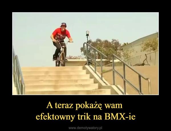 A teraz pokażę wam efektowny trik na BMX-ie –