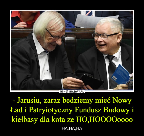 - Jarusiu, zaraz bedziemy mieć Nowy Ład i Patryiotyczny Fundusz Budowy i kiełbasy dla kota że HO,HOOOOoooo – HA,HA,HA