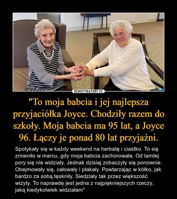 """""""To moja babcia i jej najlepsza przyjaciółka Joyce. Chodziły razem do szkoły. Moja babcia ma 95 lat, a Joyce 96. Łączy je ponad 80 lat przyjaźni. – Spotykały się w każdy weekend na herbatę i ciastko. To się zmieniło w marcu, gdy moja babcia zachorowała. Od tamtej pory się nie widziały. Jednak dzisiaj zobaczyły się ponownie. Obejmowały się, całowały i płakały. Powtarzając w kółko, jak bardzo za sobą tęskniły. Siedziały tak przez większość wizyty. To naprawdę jest jedna z najpiękniejszych rzeczy, jaką kiedykolwiek widziałam"""""""