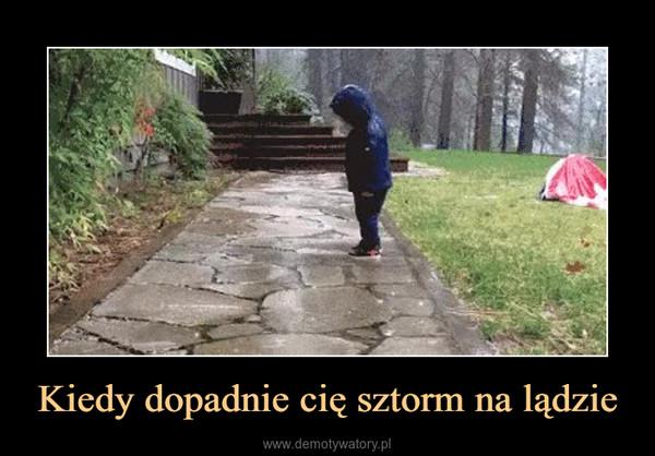 Kiedy dopadnie cię sztorm na lądzie –
