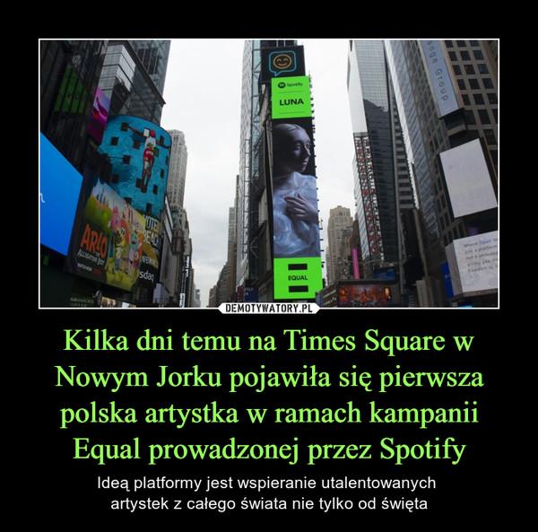 Kilka dni temu na Times Square w Nowym Jorku pojawiła się pierwsza polska artystka w ramach kampanii Equal prowadzonej przez Spotify – Ideą platformy jest wspieranie utalentowanych artystek z całego świata nie tylko od święta