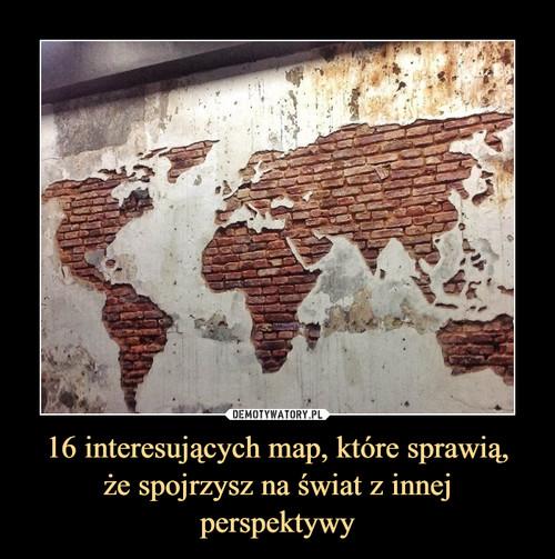 16 interesujących map, które sprawią, że spojrzysz na świat z innej perspektywy