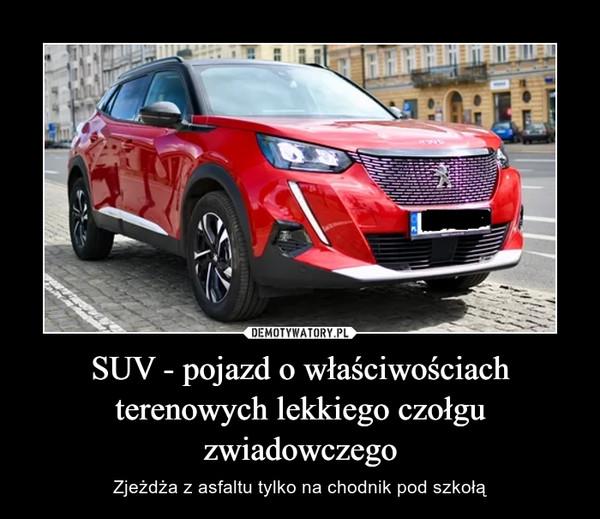 SUV - pojazd o właściwościach terenowych lekkiego czołgu zwiadowczego – Zjeżdża z asfaltu tylko na chodnik pod szkołą
