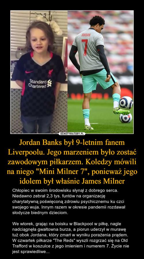 """Jordan Banks był 9-letnim fanem Liverpoolu. Jego marzeniem było zostać zawodowym piłkarzem. Koledzy mówili na niego """"Mini Milner 7"""", ponieważ jego idolem był właśnie James Milner"""