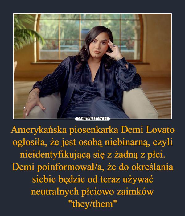 """Amerykańska piosenkarka Demi Lovato ogłosiła, że jest osobą niebinarną, czyli nieidentyfikującą się z żadną z płci. Demi poinformował/a, że do określania siebie będzie od teraz używać neutralnych płciowo zaimków """"they/them"""" –"""