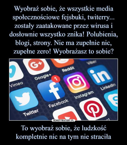 Wyobraź sobie, że wszystkie media społecznościowe fejsbuki, twiterry... zostały zaatakowane przez wirusa i dosłownie wszystko znika! Polubienia, blogi, strony. Nie ma zupełnie nic, zupełne zero! Wyobrażasz to sobie? To wyobraź sobie, że ludzkość kompletnie nic na tym nie straciła