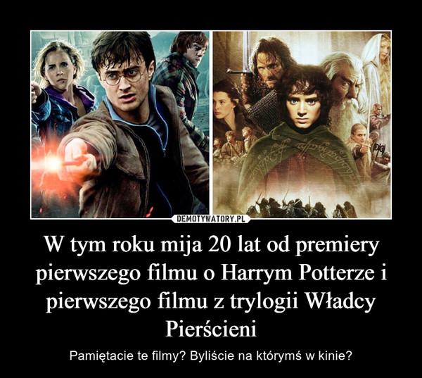 W tym roku mija 20 lat od premiery pierwszego filmu o Harrym Potterze i pierwszego filmu z trylogii Władcy Pierścieni – Pamiętacie te filmy? Byliście na którymś w kinie?