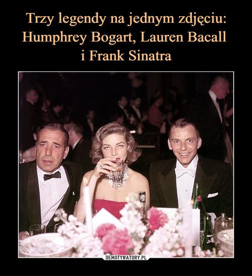 Trzy legendy na jednym zdjęciu: Humphrey Bogart, Lauren Bacall  i Frank Sinatra