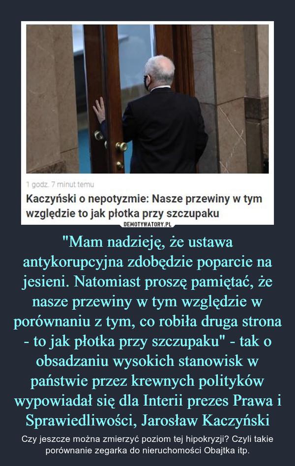 """""""Mam nadzieję, że ustawa antykorupcyjna zdobędzie poparcie na jesieni. Natomiast proszę pamiętać, że nasze przewiny w tym względzie w porównaniu z tym, co robiła druga strona - to jak płotka przy szczupaku"""" - tak o obsadzaniu wysokich stanowisk w państwie przez krewnych polityków wypowiadał się dla Interii prezes Prawa i Sprawiedliwości, Jarosław Kaczyński – Czy jeszcze można zmierzyć poziom tej hipokryzji? Czyli takie porównanie zegarka do nieruchomości Obajtka itp. Kaczyński o nepotyzmie: Nasze przewinywzględzie to jak płotka przy szczupaku"""