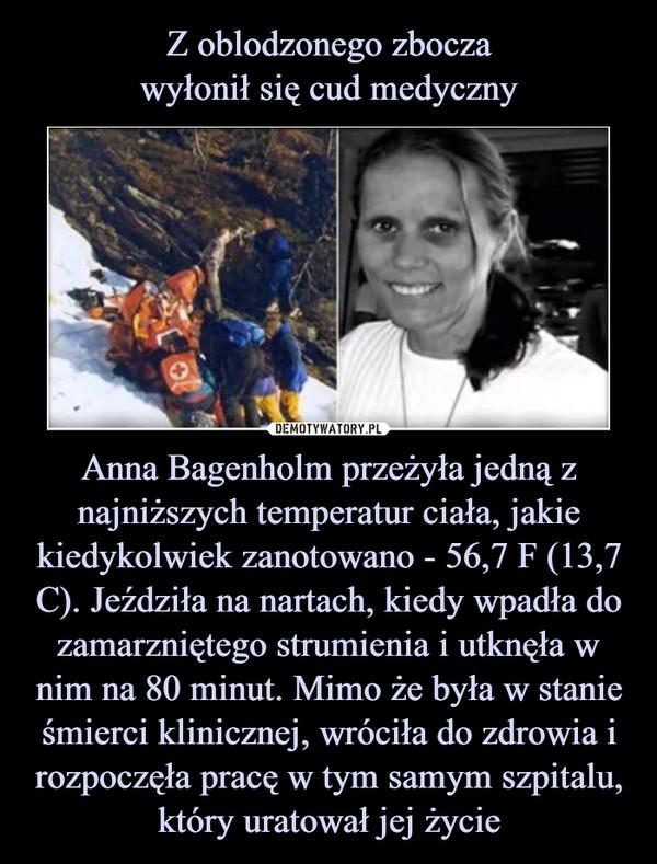 Anna Bagenholm przeżyła jedną z najniższych temperatur ciała, jakie kiedykolwiek zanotowano - 56,7 F (13,7 C). Jeździła na nartach, kiedy wpadła do zamarzniętego strumienia i utknęła w nim na 80 minut. Mimo że była w stanie śmierci klinicznej, wróciła do zdrowia i rozpoczęła pracę w tym samym szpitalu, który uratował jej życie –