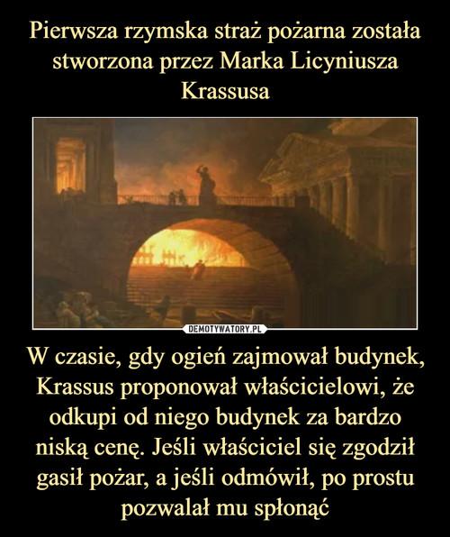 Pierwsza rzymska straż pożarna została stworzona przez Marka Licyniusza Krassusa W czasie, gdy ogień zajmował budynek, Krassus proponował właścicielowi, że odkupi od niego budynek za bardzo niską cenę. Jeśli właściciel się zgodził gasił pożar, a jeśli odmówił, po prostu pozwalał mu spłonąć