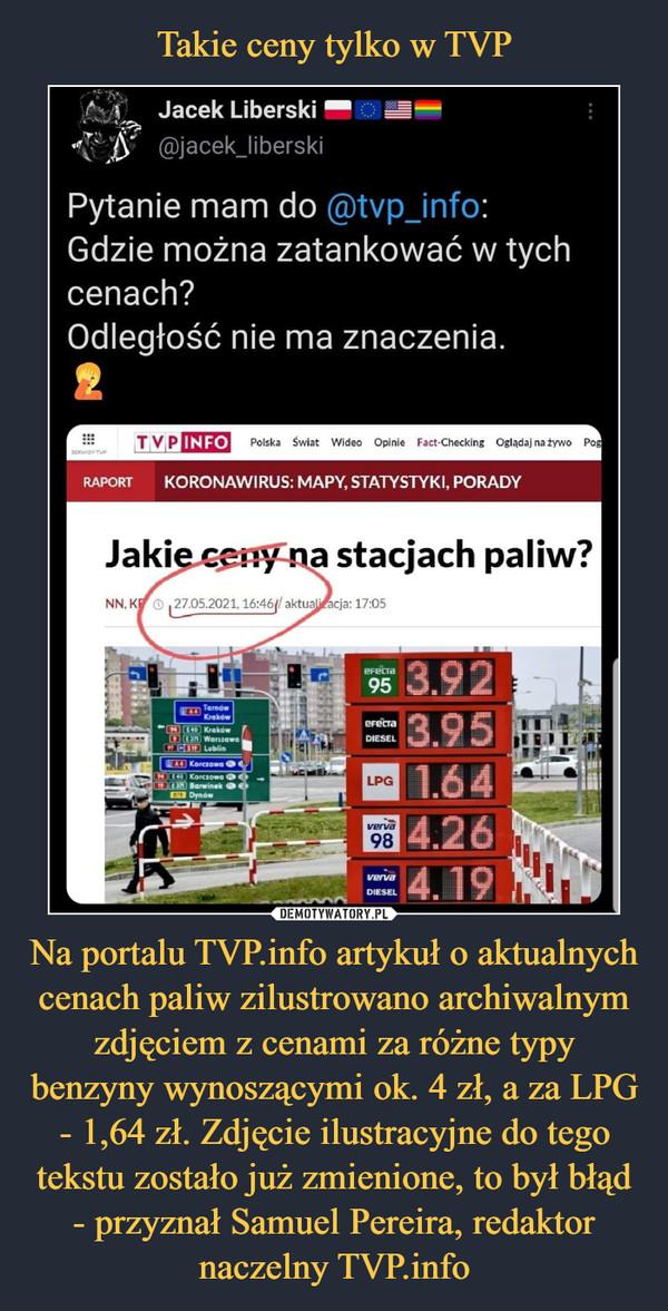 Na portalu TVP.info artykuł o aktualnych cenach paliw zilustrowano archiwalnym zdjęciem z cenami za różne typy benzyny wynoszącymi ok. 4 zł, a za LPG - 1,64 zł. Zdjęcie ilustracyjne do tego tekstu zostało już zmienione, to był błąd - przyznał Samuel Pereira, redaktor naczelny TVP.info –  Jacek Liberski\' t> @jacek_liberskiPytanie mam do @tvp_info:Gdzie można zatankować w tychcenach?Odległość nie ma znaczenia.tT V PINFOPolika  SwUt   WiO»o   OelnM  Fact-Ottcklnf Ofl*UJ na *ywoKORONAWIRUS: MAPY, STATYSTYKI, PORADYJakie ceny na stacjach paliw?