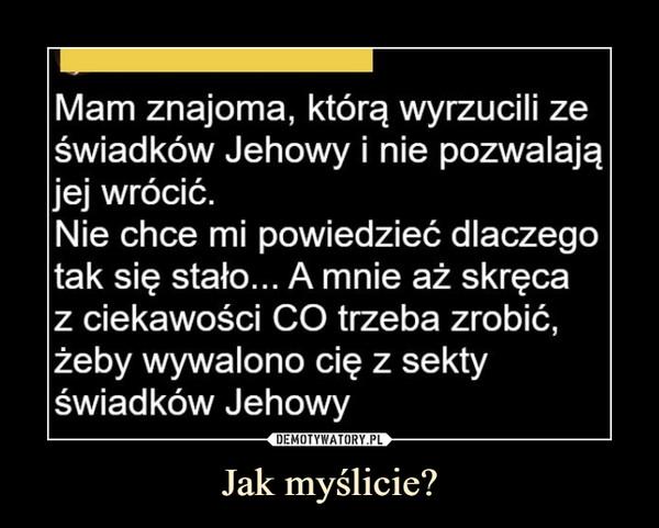 Jak myślicie? –  Mam znajoma, którą wyrzucili zeświadków Jehowy i nie pozwalająjej wrócić.Nie chce mi powiedzieć dlaczegotak się stało... A mnie aż skręcaz ciekawości CO trzeba zrobić,żeby wywalono cię z sektyświadków Jehowy