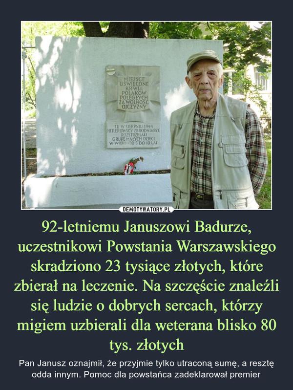 92-letniemu Januszowi Badurze, uczestnikowi Powstania Warszawskiego skradziono 23 tysiące złotych, które zbierał na leczenie. Na szczęście znaleźli się ludzie o dobrych sercach, którzy migiem uzbierali dla weterana blisko 80 tys. złotych – Pan Janusz oznajmił, że przyjmie tylko utraconą sumę, a resztę odda innym. Pomoc dla powstańca zadeklarował premier