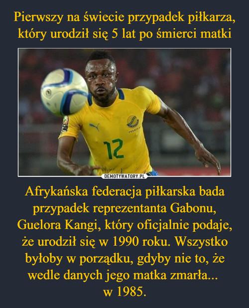 Pierwszy na świecie przypadek piłkarza, który urodził się 5 lat po śmierci matki Afrykańska federacja piłkarska bada przypadek reprezentanta Gabonu, Guelora Kangi, który oficjalnie podaje, że urodził się w 1990 roku. Wszystko byłoby w porządku, gdyby nie to, że wedle danych jego matka zmarła...  w 1985.