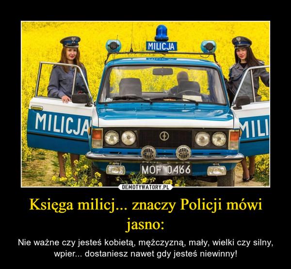 Księga milicj... znaczy Policji mówi jasno: – Nie ważne czy jesteś kobietą, mężczyzną, mały, wielki czy silny, wpier... dostaniesz nawet gdy jesteś niewinny!