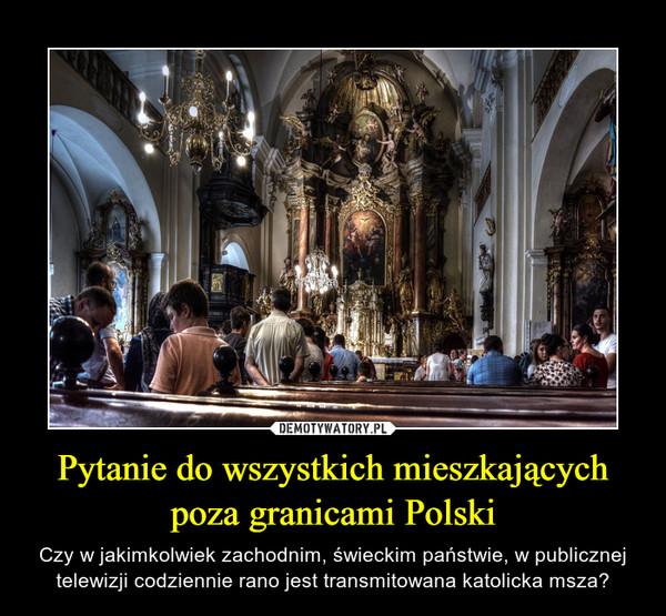Pytanie do wszystkich mieszkających poza granicami Polski – Czy w jakimkolwiek zachodnim, świeckim państwie, w publicznej telewizji codziennie rano jest transmitowana katolicka msza?