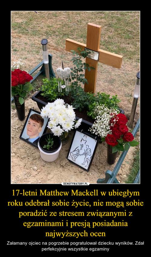 17-letni Matthew Mackell w ubiegłym roku odebrał sobie życie, nie mogą sobie poradzić ze stresem związanymi z egzaminami i presją posiadania najwyższych ocen