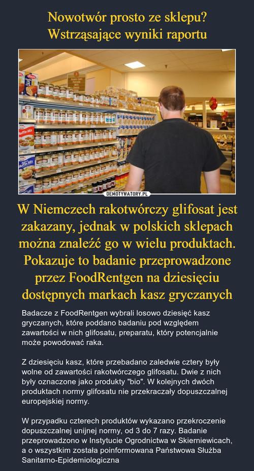 Nowotwór prosto ze sklepu? Wstrząsające wyniki raportu W Niemczech rakotwórczy glifosat jest zakazany, jednak w polskich sklepach można znaleźć go w wielu produktach. Pokazuje to badanie przeprowadzone przez FoodRentgen na dziesięciu dostępnych markach kasz gryczanych