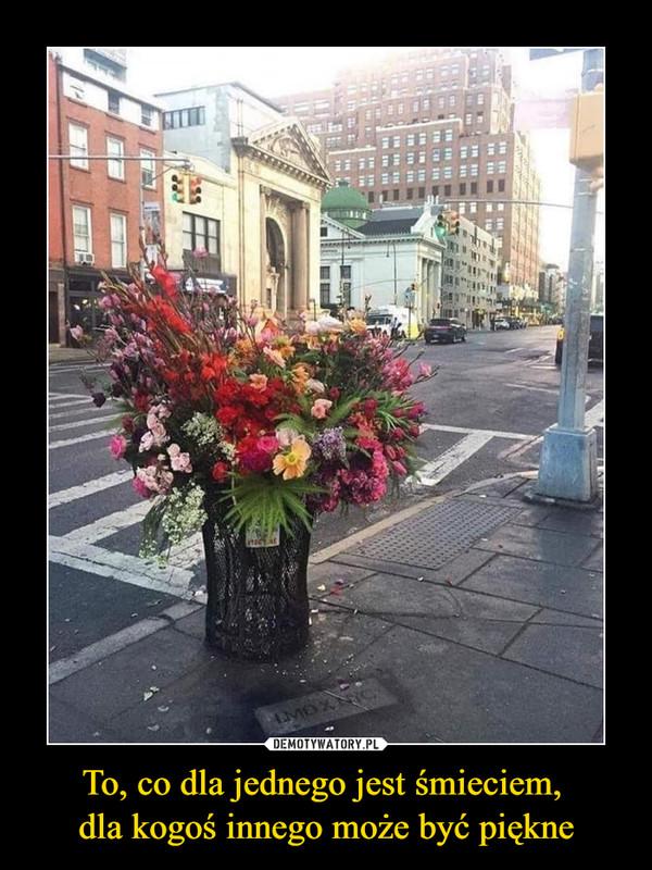 To, co dla jednego jest śmieciem, dla kogoś innego może być piękne –