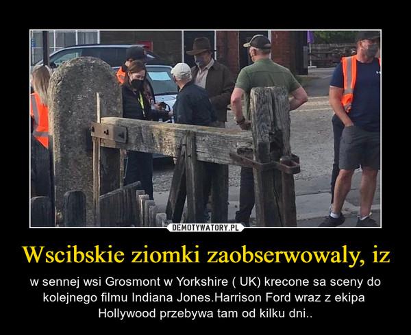 Wscibskie ziomki zaobserwowaly, iz – w sennej wsi Grosmont w Yorkshire ( UK) krecone sa sceny do kolejnego filmu Indiana Jones.Harrison Ford wraz z ekipa  Hollywood przebywa tam od kilku dni..